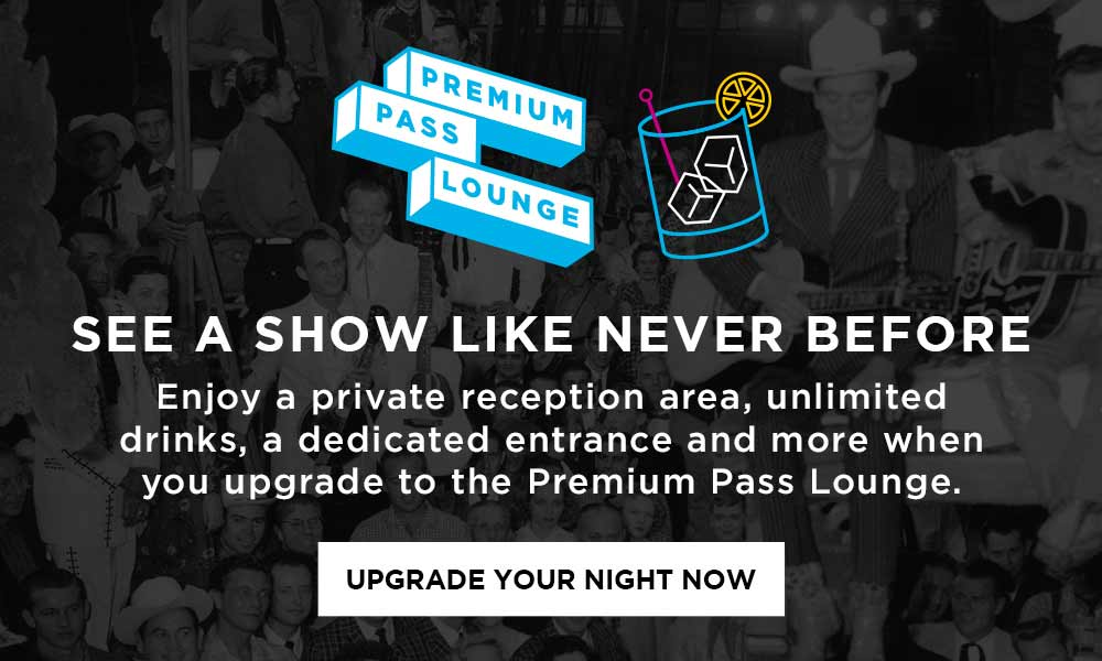 See a Show Like Never Before - Enjoy a private reception area, unlimited drinks, a dedicated entrance and more when you upgrade to the Premium Pass Lounge - Upgrade Your Night Now